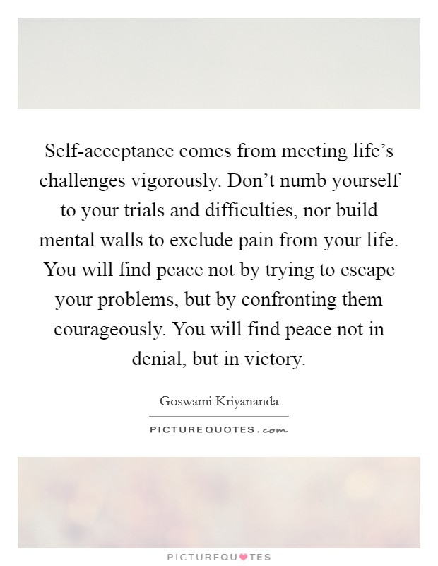 Self-acceptance comes from meeting life's challenges vigorously. Don't numb yourself to your trials and difficulties, nor build mental walls to exclude pain from your life. You will find peace not by trying to escape your problems, but by confronting them courageously. You will find peace not in denial, but in victory Picture Quote #1