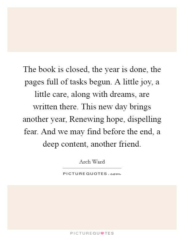 The book is closed, the year is done, the pages full of tasks begun. A little joy, a little care, along with dreams, are written there. This new day brings another year, Renewing hope, dispelling fear. And we may find before the end, a deep content, another friend Picture Quote #1
