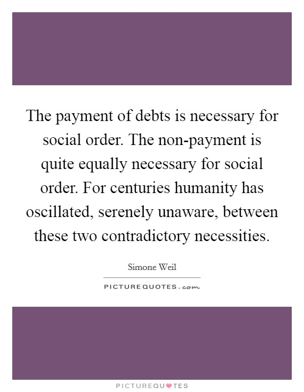 The payment of debts is necessary for social order. The non-payment is quite equally necessary for social order. For centuries humanity has oscillated, serenely unaware, between these two contradictory necessities Picture Quote #1