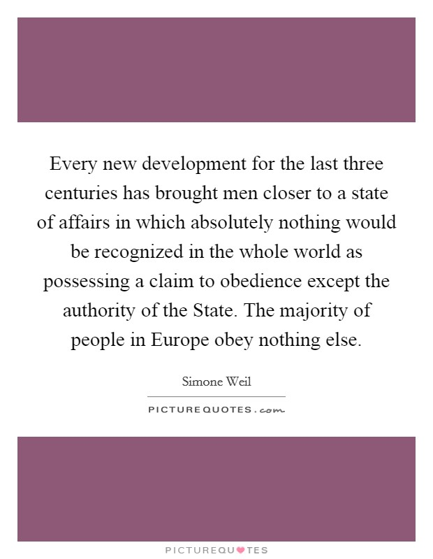 Every new development for the last three centuries has brought men closer to a state of affairs in which absolutely nothing would be recognized in the whole world as possessing a claim to obedience except the authority of the State. The majority of people in Europe obey nothing else Picture Quote #1
