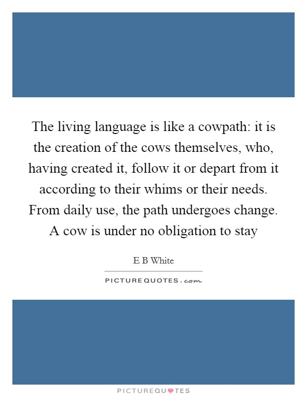 The living language is like a cowpath: it is the creation of the cows themselves, who, having created it, follow it or depart from it according to their whims or their needs. From daily use, the path undergoes change. A cow is under no obligation to stay Picture Quote #1