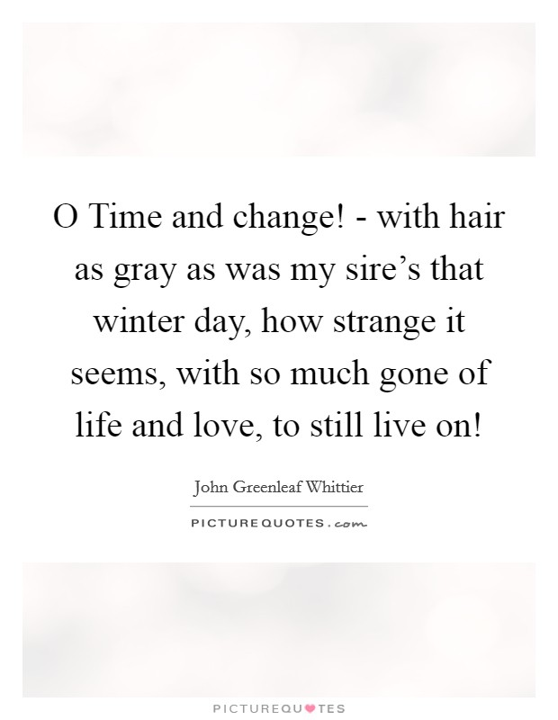 O Time and change! - with hair as gray as was my sire's that winter day, how strange it seems, with so much gone of life and love, to still live on! Picture Quote #1