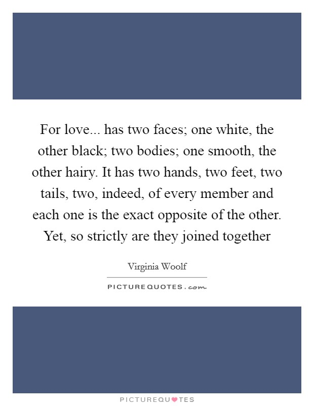 For love... has two faces; one white, the other black; two bodies; one smooth, the other hairy. It has two hands, two feet, two tails, two, indeed, of every member and each one is the exact opposite of the other. Yet, so strictly are they joined together Picture Quote #1