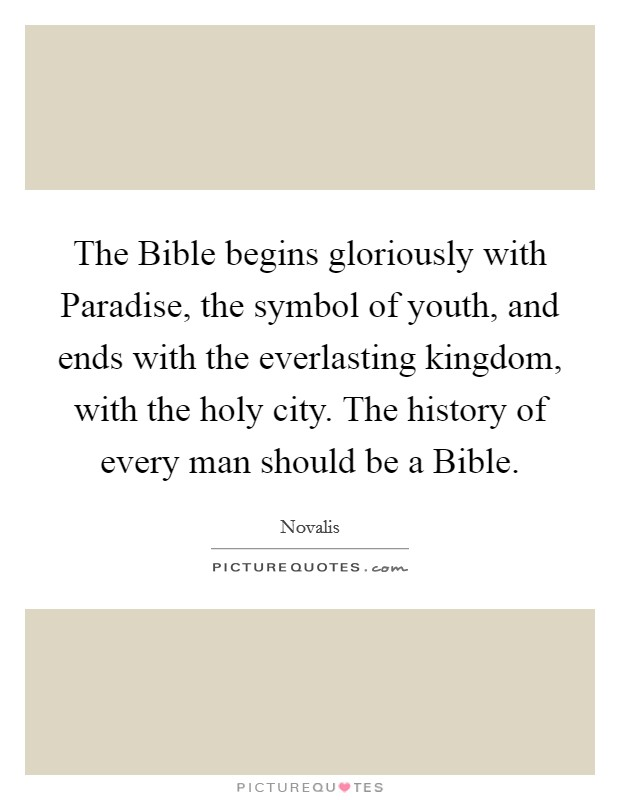 The Bible begins gloriously with Paradise, the symbol of youth, and ends with the everlasting kingdom, with the holy city. The history of every man should be a Bible Picture Quote #1