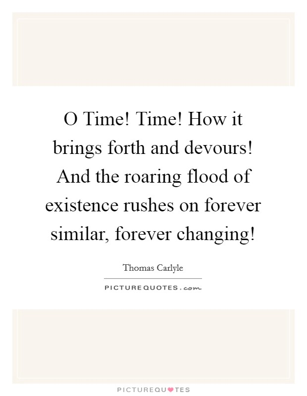 O Time! Time! How it brings forth and devours! And the roaring flood of existence rushes on forever similar, forever changing! Picture Quote #1
