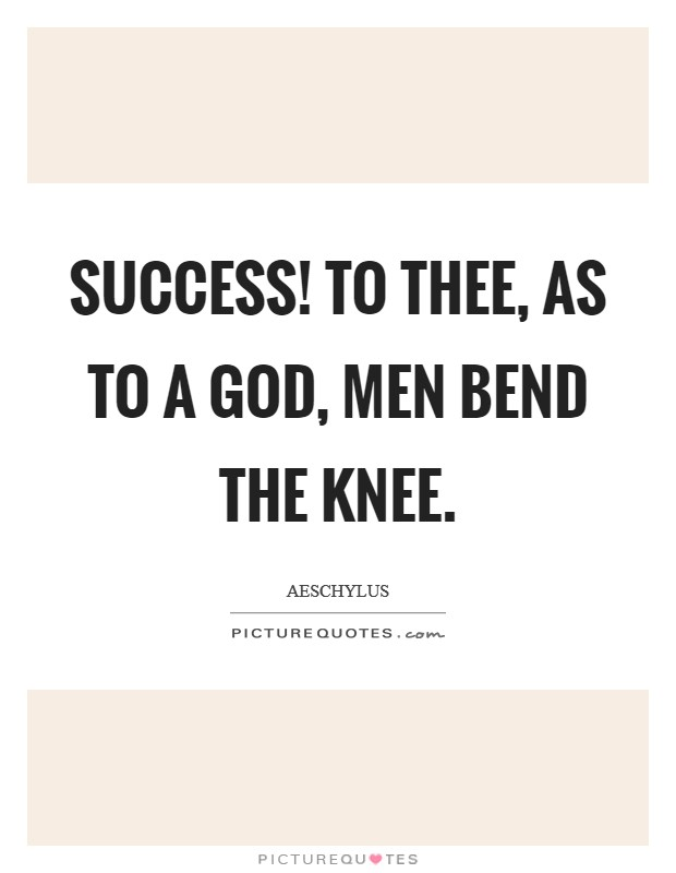 Success! to thee, as to a God, men bend the knee Picture Quote #1