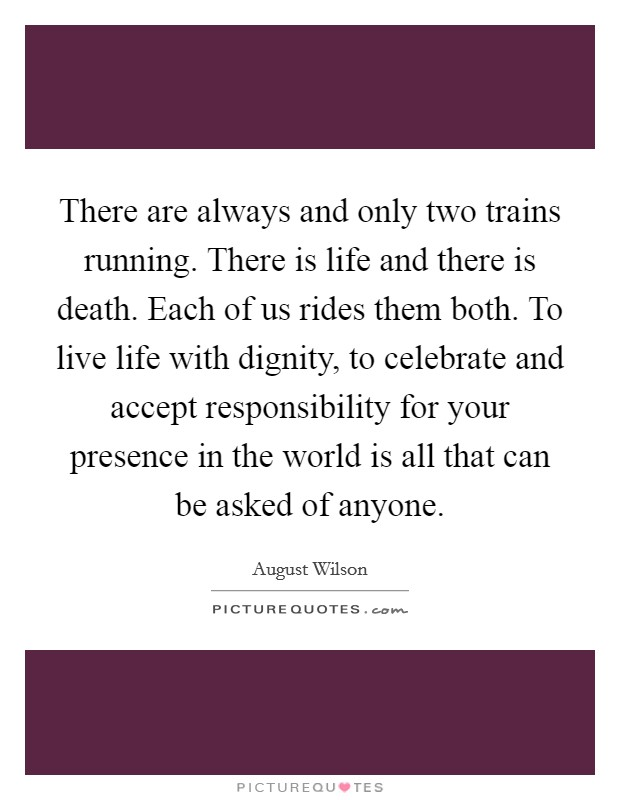 There are always and only two trains running. There is life and there is death. Each of us rides them both. To live life with dignity, to celebrate and accept responsibility for your presence in the world is all that can be asked of anyone Picture Quote #1