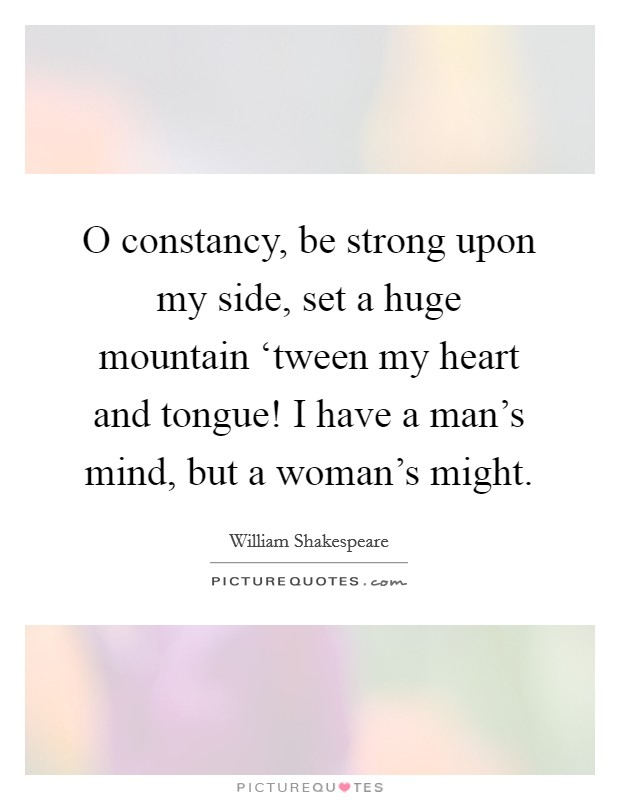 O constancy, be strong upon my side, set a huge mountain 'tween my heart and tongue! I have a man's mind, but a woman's might Picture Quote #1