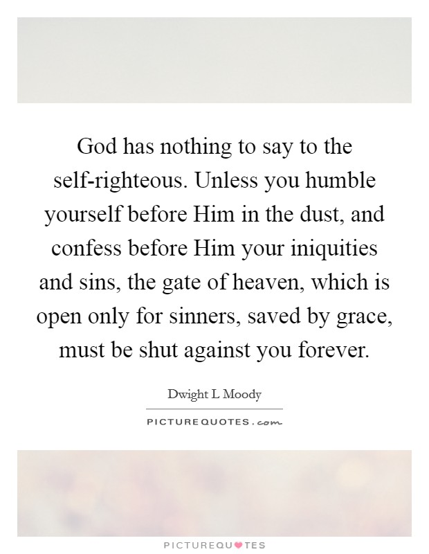 God has nothing to say to the self-righteous. Unless you humble yourself before Him in the dust, and confess before Him your iniquities and sins, the gate of heaven, which is open only for sinners, saved by grace, must be shut against you forever Picture Quote #1