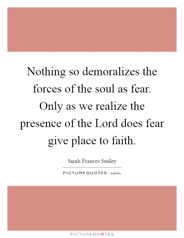 Nothing so demoralizes the forces of the soul as fear. Only as we realize the presence of the Lord does fear give place to faith Picture Quote #1