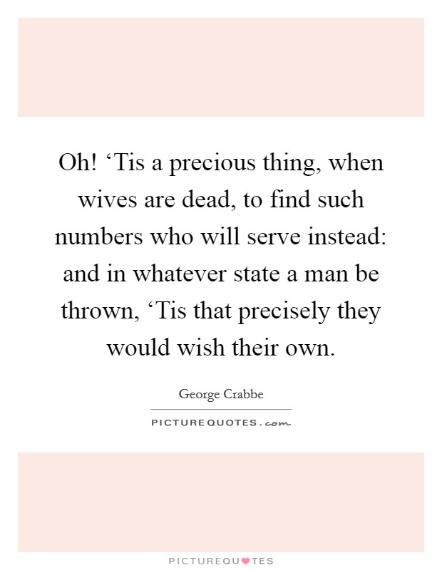 Oh! 'Tis a precious thing, when wives are dead, to find such numbers who will serve instead: and in whatever state a man be thrown, 'Tis that precisely they would wish their own Picture Quote #1