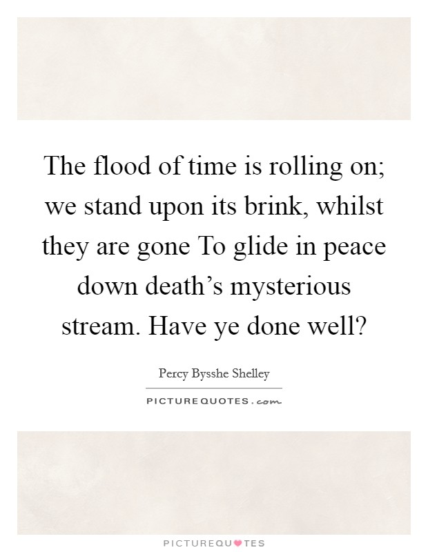 The flood of time is rolling on; we stand upon its brink, whilst they are gone To glide in peace down death's mysterious stream. Have ye done well? Picture Quote #1