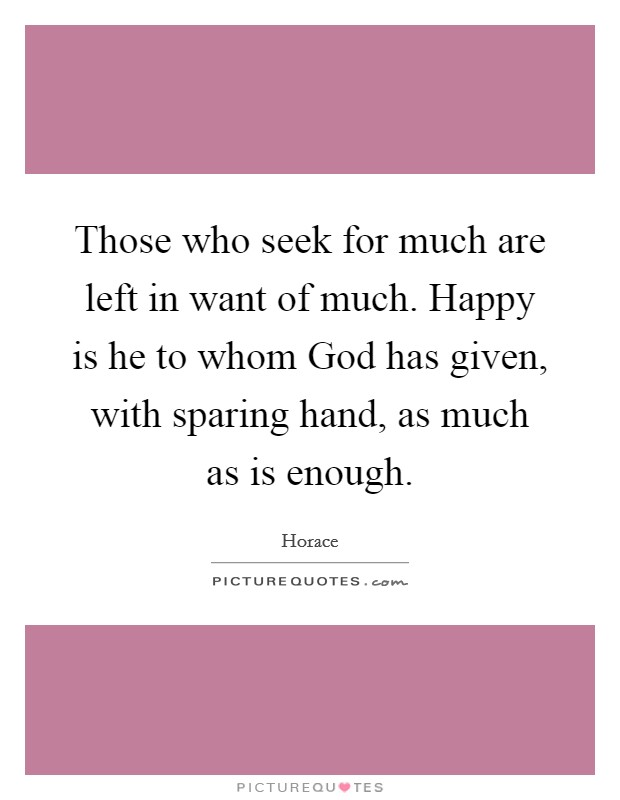 Those who seek for much are left in want of much. Happy is he to whom God has given, with sparing hand, as much as is enough Picture Quote #1