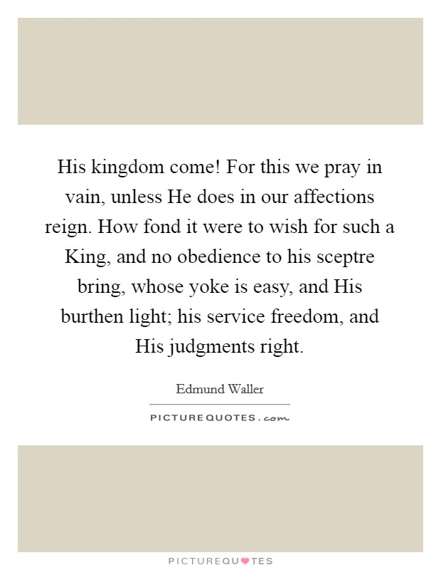 His kingdom come! For this we pray in vain, unless He does in our affections reign. How fond it were to wish for such a King, and no obedience to his sceptre bring, whose yoke is easy, and His burthen light; his service freedom, and His judgments right Picture Quote #1