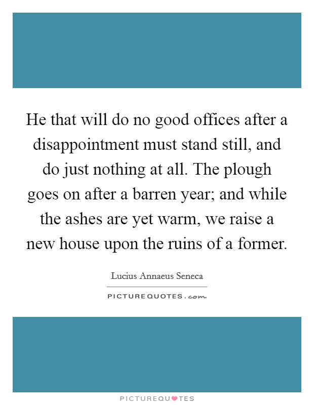 He that will do no good offices after a disappointment must stand still, and do just nothing at all. The plough goes on after a barren year; and while the ashes are yet warm, we raise a new house upon the ruins of a former Picture Quote #1