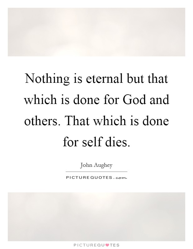 Nothing is eternal but that which is done for God and others. That which is done for self dies Picture Quote #1