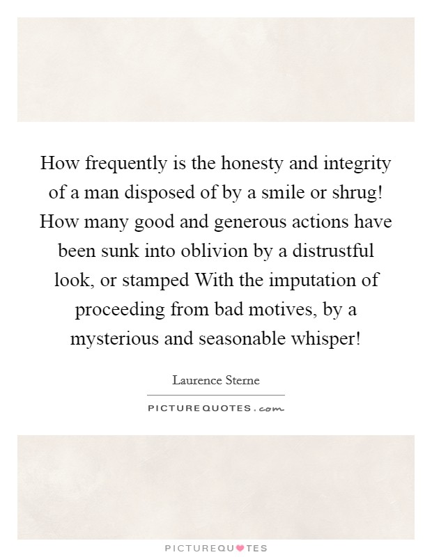How frequently is the honesty and integrity of a man disposed of by a smile or shrug! How many good and generous actions have been sunk into oblivion by a distrustful look, or stamped With the imputation of proceeding from bad motives, by a mysterious and seasonable whisper! Picture Quote #1