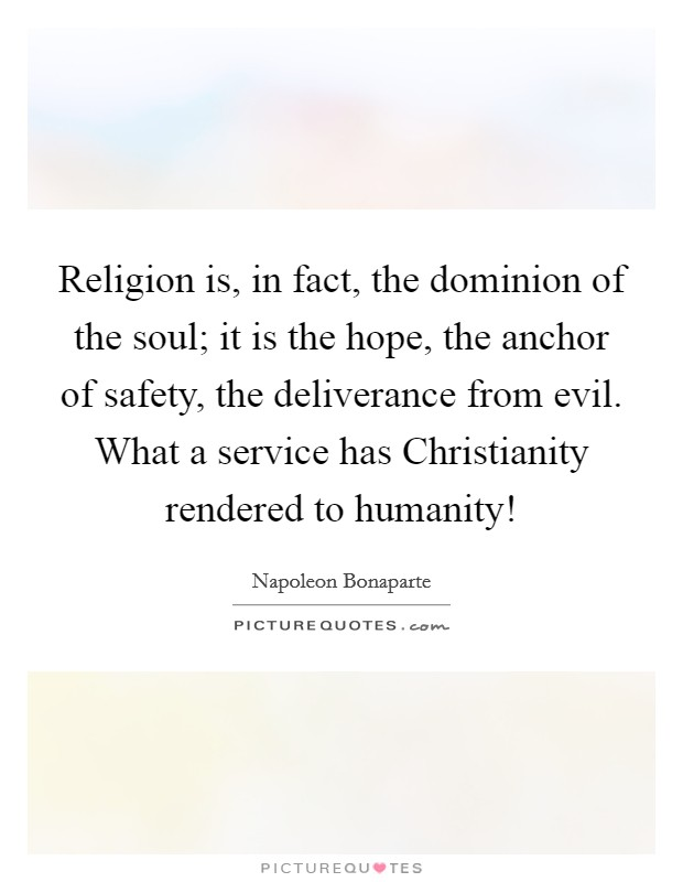 Religion is, in fact, the dominion of the soul; it is the hope, the anchor of safety, the deliverance from evil. What a service has Christianity rendered to humanity! Picture Quote #1