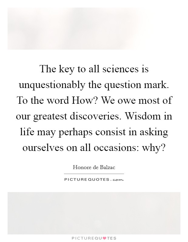 The key to all sciences is unquestionably the question mark. To the word How? We owe most of our greatest discoveries. Wisdom in life may perhaps consist in asking ourselves on all occasions: why? Picture Quote #1