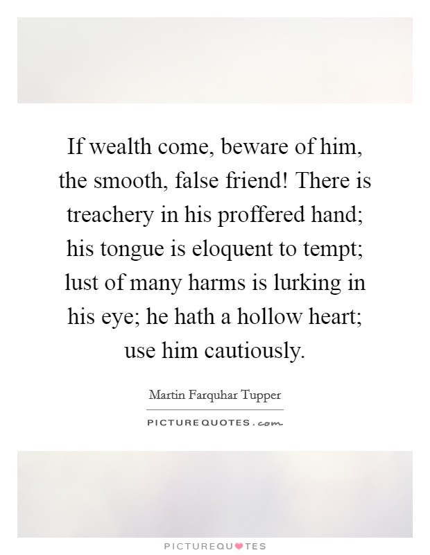 If wealth come, beware of him, the smooth, false friend! There is treachery in his proffered hand; his tongue is eloquent to tempt; lust of many harms is lurking in his eye; he hath a hollow heart; use him cautiously Picture Quote #1