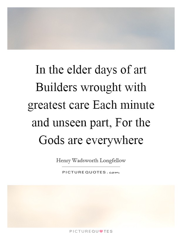 In the elder days of art Builders wrought with greatest care Each minute and unseen part, For the Gods are everywhere Picture Quote #1