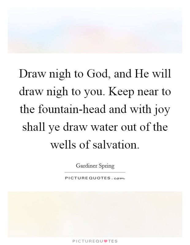 Draw nigh to God, and He will draw nigh to you. Keep near to the fountain-head and with joy shall ye draw water out of the wells of salvation Picture Quote #1