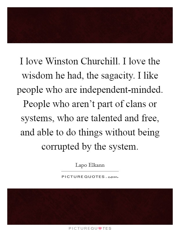 I love Winston Churchill. I love the wisdom he had, the sagacity. I like people who are independent-minded. People who aren't part of clans or systems, who are talented and free, and able to do things without being corrupted by the system Picture Quote #1