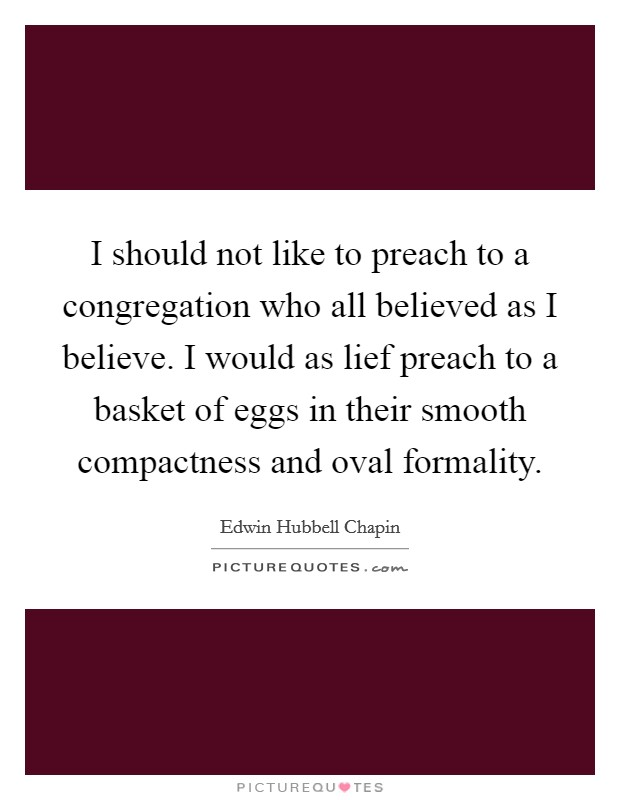 I should not like to preach to a congregation who all believed as I believe. I would as lief preach to a basket of eggs in their smooth compactness and oval formality Picture Quote #1
