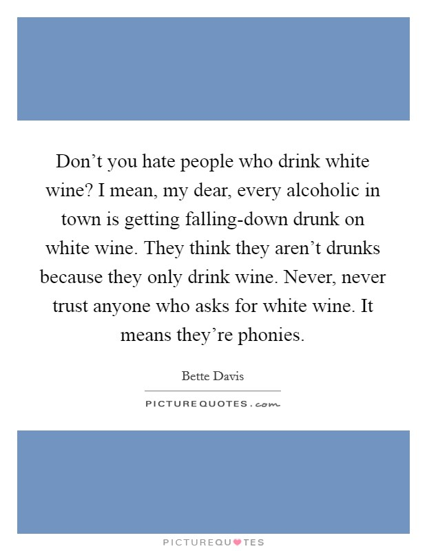 Don't you hate people who drink white wine? I mean, my dear, every alcoholic in town is getting falling-down drunk on white wine. They think they aren't drunks because they only drink wine. Never, never trust anyone who asks for white wine. It means they're phonies Picture Quote #1
