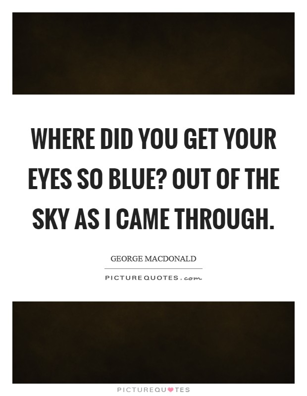 Where did you get your eyes so blue? Out of the sky as I came through Picture Quote #1
