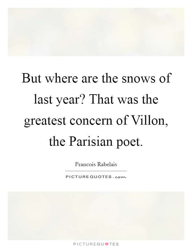 But where are the snows of last year? That was the greatest concern of Villon, the Parisian poet Picture Quote #1