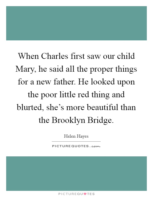 When Charles first saw our child Mary, he said all the proper things for a new father. He looked upon the poor little red thing and blurted, she's more beautiful than the Brooklyn Bridge Picture Quote #1