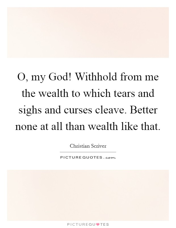 O, my God! Withhold from me the wealth to which tears and sighs and curses cleave. Better none at all than wealth like that Picture Quote #1
