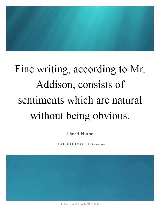 Fine writing, according to Mr. Addison, consists of sentiments which are natural without being obvious Picture Quote #1