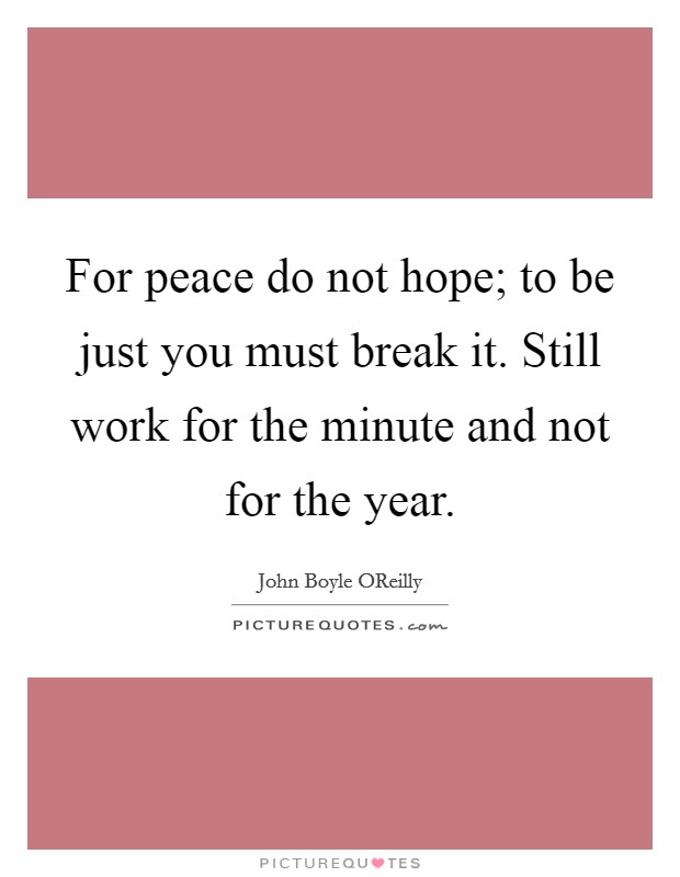 For peace do not hope; to be just you must break it. Still work for the minute and not for the year Picture Quote #1