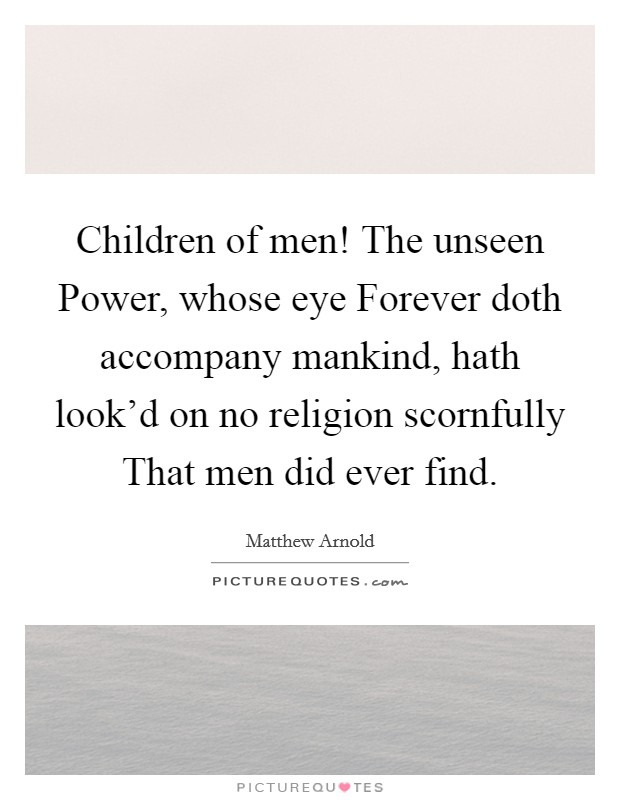 Children of men! The unseen Power, whose eye Forever doth accompany mankind, hath look'd on no religion scornfully That men did ever find Picture Quote #1