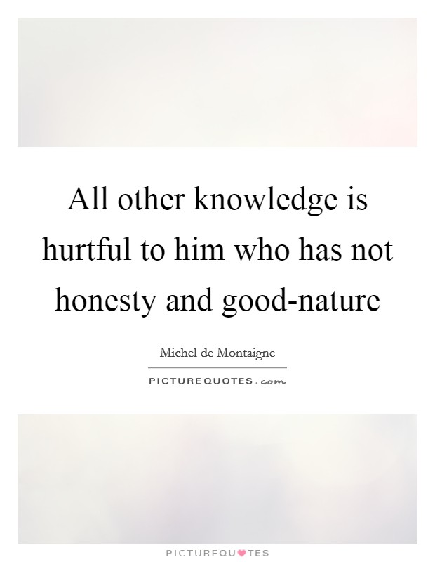 All other knowledge is hurtful to him who has not honesty and good-nature Picture Quote #1