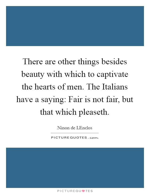 There are other things besides beauty with which to captivate the hearts of men. The Italians have a saying: Fair is not fair, but that which pleaseth Picture Quote #1