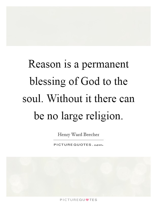 Reason is a permanent blessing of God to the soul. Without it there can be no large religion Picture Quote #1