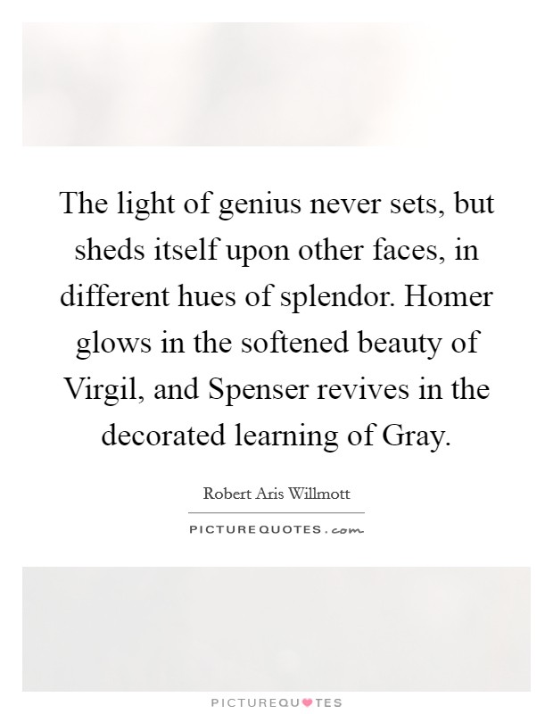 The light of genius never sets, but sheds itself upon other faces, in different hues of splendor. Homer glows in the softened beauty of Virgil, and Spenser revives in the decorated learning of Gray Picture Quote #1