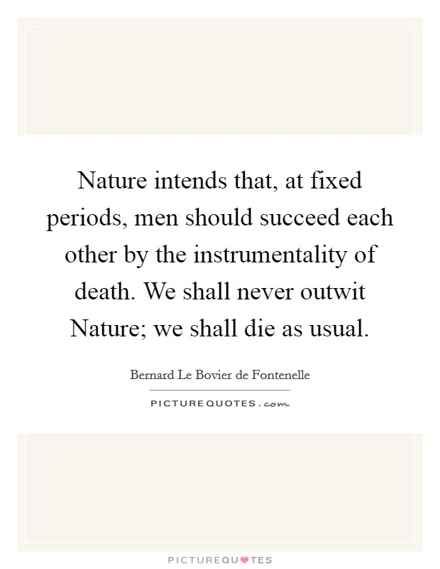 Nature intends that, at fixed periods, men should succeed each other by the instrumentality of death. We shall never outwit Nature; we shall die as usual Picture Quote #1