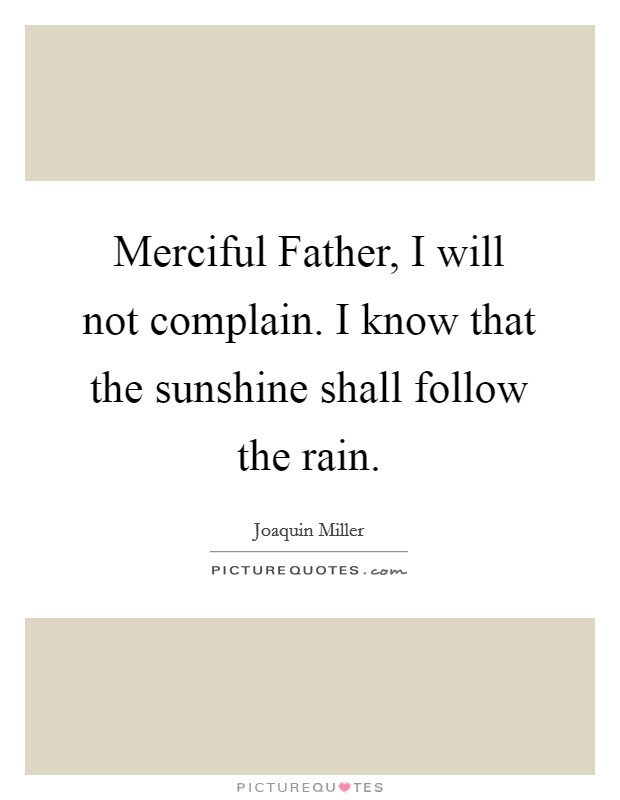 Merciful Father, I will not complain. I know that the sunshine shall follow the rain Picture Quote #1