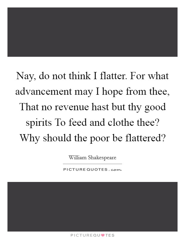 Nay, do not think I flatter. For what advancement may I hope from thee, That no revenue hast but thy good spirits To feed and clothe thee? Why should the poor be flattered? Picture Quote #1