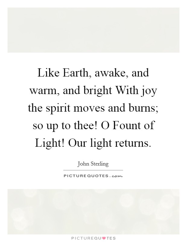 Like Earth, awake, and warm, and bright With joy the spirit moves and burns; so up to thee! O Fount of Light! Our light returns Picture Quote #1
