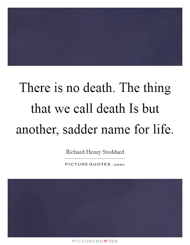 There is no death. The thing that we call death Is but another, sadder name for life Picture Quote #1