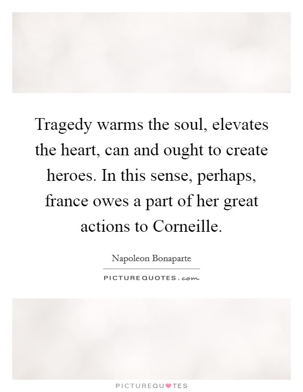 Tragedy warms the soul, elevates the heart, can and ought to create heroes. In this sense, perhaps, france owes a part of her great actions to Corneille Picture Quote #1