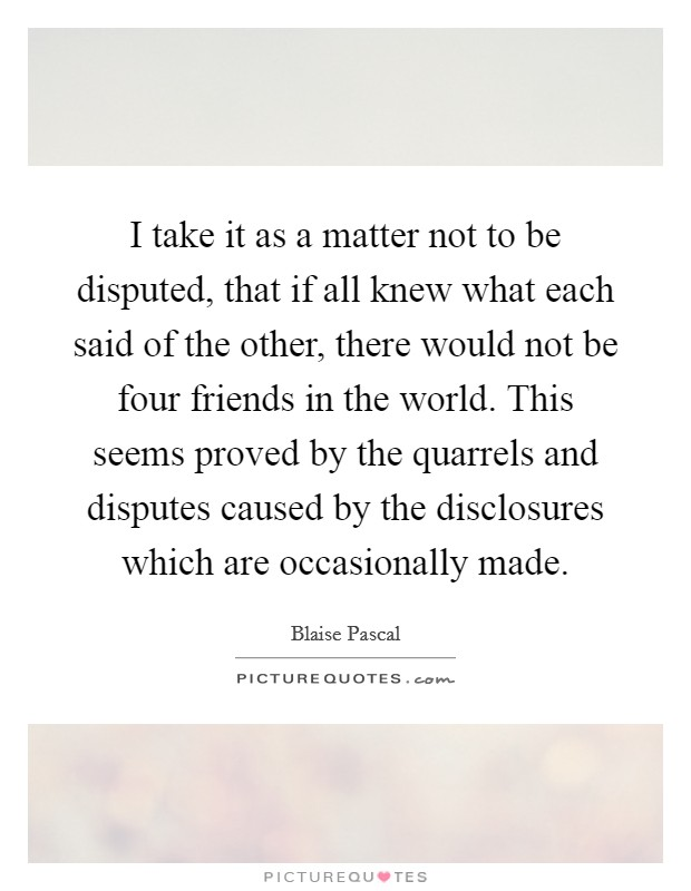I take it as a matter not to be disputed, that if all knew what each said of the other, there would not be four friends in the world. This seems proved by the quarrels and disputes caused by the disclosures which are occasionally made Picture Quote #1