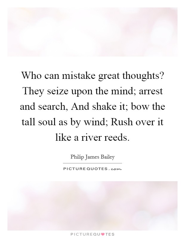 Who can mistake great thoughts? They seize upon the mind; arrest and search, And shake it; bow the tall soul as by wind; Rush over it like a river reeds Picture Quote #1