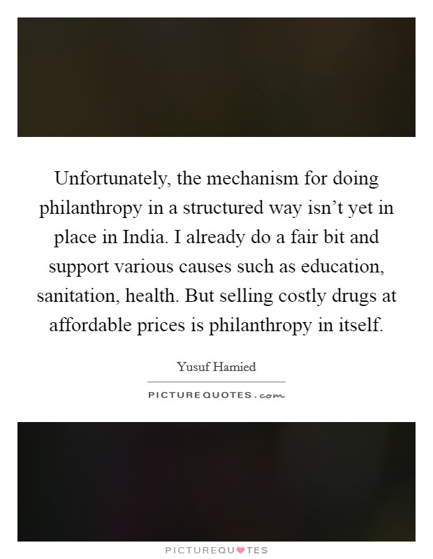 Unfortunately, the mechanism for doing philanthropy in a structured way isn't yet in place in India. I already do a fair bit and support various causes such as education, sanitation, health. But selling costly drugs at affordable prices is philanthropy in itself Picture Quote #1