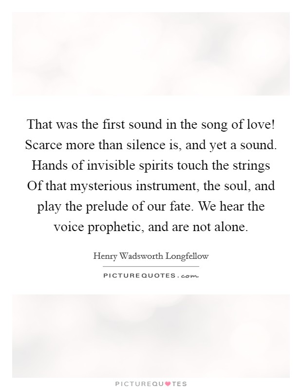 That was the first sound in the song of love! Scarce more than silence is, and yet a sound. Hands of invisible spirits touch the strings Of that mysterious instrument, the soul, and play the prelude of our fate. We hear the voice prophetic, and are not alone Picture Quote #1